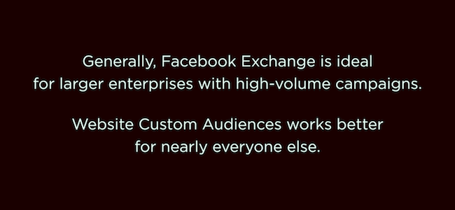 Generally, Facebook Exchange is ideal for larger enterprises with high-volume campaigns. Website Custom Audiences works better for everyone else.