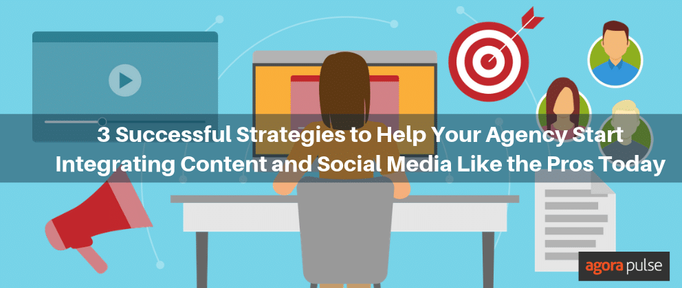 3 Successful Strategies to Help Your Agency Start Integrating Content and Social Media Like the Pros Today