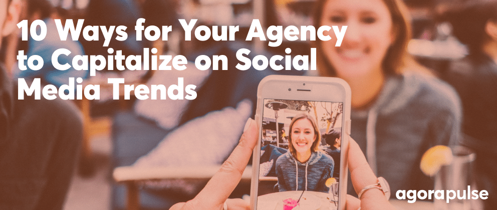 10 Ways for Your Agency to Capitalize on Social Media Trends